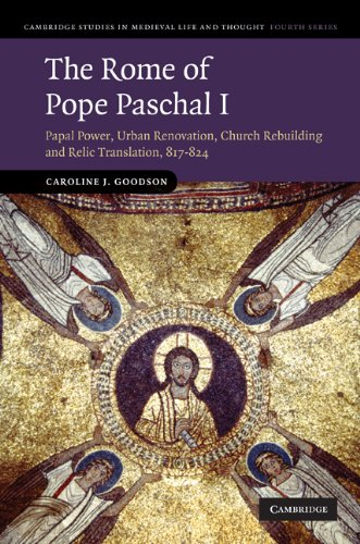 The Rome of Pope Paschal I: Papal Power, Urban Renovation, Church Rebuilding and Relic Translation, 817-824 (Cambridge Studies in Medieval Life and Thought: Fourth Series), Caroline J. Goodson