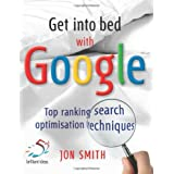 Get into Bed with Google: Top Ranking Search Optimisation Techniquesby Jon Smith