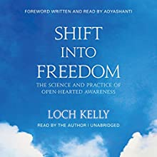 Shift into Freedom: The Science and Practice of Open-Hearted Awareness Audiobook by Loch Kelly,  Adyashanti - foreword Narrated by Loch Kelly