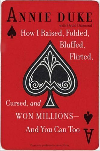 How I Raised, Folded, Bluffed, Flirted, Cursed, and Won Millions--and You Can Too, Annie Duke, David Diamond