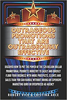 Outrageous Promotions That Are Outrageously Effective: Discover How To Put The Power Of The $20 Billion Dollar Promotional Products Industry To Easily ... Marketing Guru Or Overpriced Ad Agency.