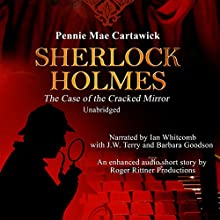 Sherlock Holmes: The Case of the Cracked Mirror, A Short Mystery, Book 3 (       UNABRIDGED) by Pennie Mae Cartawick Narrated by Ian Whitcomb, J.W. Terry, Barbara Goodson