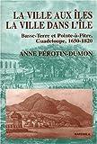 echange, troc Anne Perotin-Dumont - La Ville aux îles, la ville dans l'île : Basse-Terre et Point-à-Pitre, Guadeloupe, 1650-1820