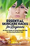 Essential Skincare Hacks for Beginners: An Easy Guide to Using Essential Oils for Glowing Radiant Skin