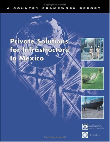 Private Solutions for Infrastructure in Mexico: Public-Private Infrastructure Advisory Facility (Country Framework Report)