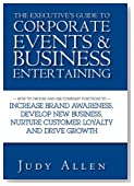 The Executive's Guide to Corporate Events and Business Entertaining: How to Choose and Use Corporate Functions to Increase Brand Awareness, Develop ... Nurture Customer Loyalty and Drive Growth