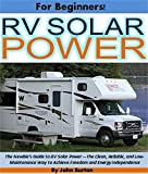 RV Solar Power For Beginners!: The Newbie's Guide to RV Solar Power -- the Clean, Reliable, and Low-Maintenance Way to Achieve Freedom and Energy Independence