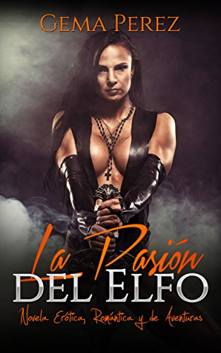 La Pasión del Elfo: Novela Erótica, Romántica y de Aventuras (Relatos de Fantasía)