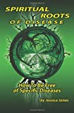 img - for Spiritual Roots of Disease: How To Be Free of Specific Diseases (Deliverance and Healing) book / textbook / text book