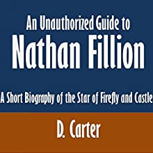 An Unauthorized Guide to Nathan Fillion: A Short Biography of the Star of Firefly and Castle (       UNABRIDGED) by D. Carter Narrated by Angel Clark