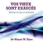 Vos vœux sont exaucés: Maîtriser l'art de la manifestation | Wayne W. Dyer
