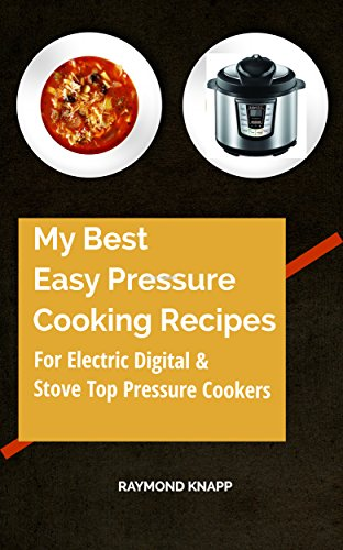 My Best Easy Pressure Cooker Recipes Vol # 1: Recipes for all pressure cookers, digital, electric and stove top cookers. by Raymond Knapp