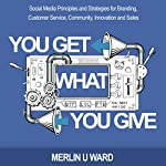 You Get What You Give: Social Media Principles and Strategies for Branding, Customer Service, Community, Innovation, and Sales | Merlin U. Ward