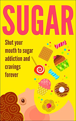 Sugar: Shut Your Mouth To Sugar Addiction And Cravings Forever (Sugar Detox, Binge Eating, Dukan Diet)