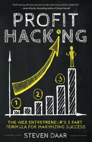 Profit Hacking: The Web Entrepreneur's 3 Part Formula For Maximizing Success