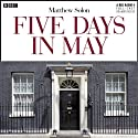 Five Days in May (Dramatised) Radio/TV Program by Matthew Solon Narrated by Samuel West, Nicholas Boulton, Gerard Kelly, Henry Goodman