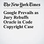 Google Prevails as Jury Rebuffs Oracle in Code Copyright Case | Nick Wingfield,Quentin Hardy