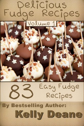 Delicious Fudge Recipes - Volume 1:  83 Easy Fudge Recipes by Kelly Deane