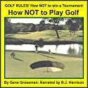Golf Rules: How to Not Win a Tournament Audiobook by Gene Grossman Narrated by B.J. Harrison
