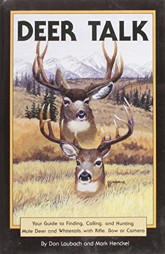 Deer Talk: Your Guide to Finding, Calling, and Hunting Mule Deer and Whitetails, with Rifle, Bow or Camera