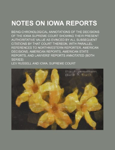 Notes on Iowa Reports (Volume 2); Being Chronological Annotations of the Decisions of the Iowa Supreme Court Showing Their Present Authoritative Value ... With Parallel References to Northwestern R