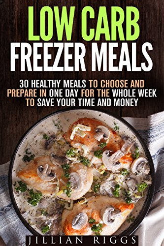 Low Carb Freezer Meals: 30 Healthy Meals to Choose and Prepare in One Day for the Whole Week to Save Your Time and Money (Microwave Cookbook & Quick and Easy Meals) by Jillian Riggs