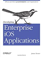 Developing Enterprise iOS Applications: iPhone and iPad Apps for Companies and Organizations Front Cover