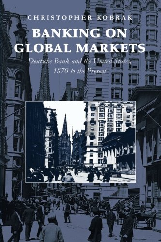 banking-on-global-markets-deutsche-bank-and-the-united-states-1870-to-the-present-cambridge-studies-