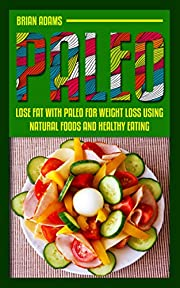 Paleo: Lose Fat with Paleo for Weight Loss Using Natural Foods and Healthy Eating (paleo for beginners,paleo for weight loss,paleo diet,paleo diet plan,paleo diet solution,paleo guide)