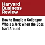 How to Handle a Colleague Who's a Jerk When the Boss Isn't Around | Amy Jen Su