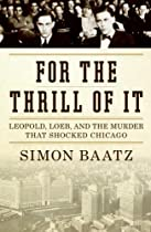 For the Thrill of It: Leopold, Loeb, and the Murder that Shocked Chicago by Simon Baatz