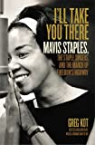 img - for By Greg Kot I'll Take You There: Mavis Staples, the Staple Singers, and the March up Freedom's Highway (First Edition) book / textbook / text book