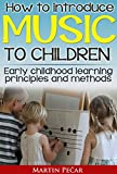 How To Introduce Music To Children: Early childhood learning principles and methods (EduMusica - music education for children Book 1)