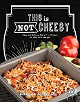This is Not Cheesy!: Easy and Delicious Dairy-Free Recipes for Kids With Allergies
