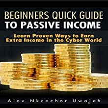 Beginners Quick Guide to Passive Income: Learn Proven Ways to Earn Extra Income in the Cyber World (       UNABRIDGED) by Alex Nkenchor Uwajeh Narrated by Beverly Oliver