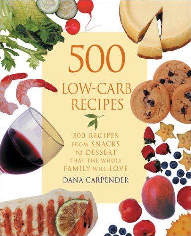 500 Low-Carb Recipes : 500 Recipes from Snacks to Dessert, That the Whole Family Will Love, DANA CARPENDER