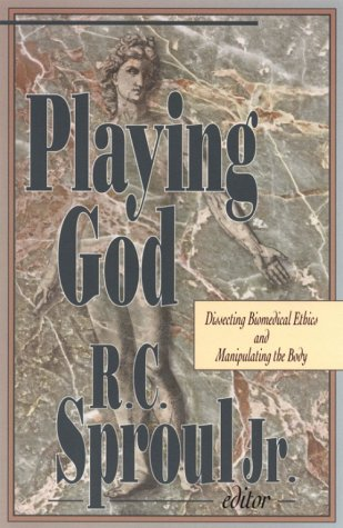 Playing God : Dissecting Biomedical Ethics and Manipulating the Body, R. C. SPROUL
