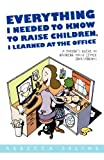 img - for Everything I Needed to Know to Raise Children, I Learned at the Office: A Parent's Guide to Growing Those Little Investments book / textbook / text book