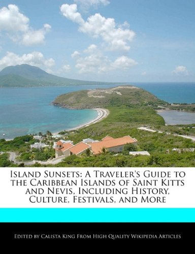 Island Sunsets: A Traveler's Guide to the Caribbean Islands of Saint Kitts and Nevis, Including History, Culture, Festivals, and More