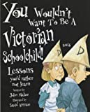 John Malam You Wouldn't Want To Be: A Victorian Schoolchild: Lessons You'd Rather Not Learn