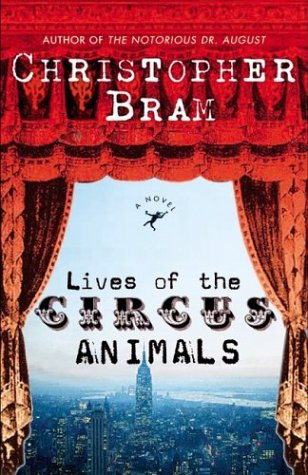 Lives of the Circus Animals : A Novel, CHRISTOPHER BRAM