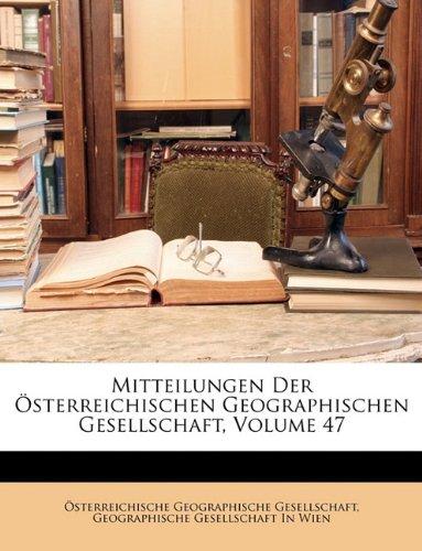 Mitteilungen der k. k. geographische Gesellschaft in Wien. 47. Band