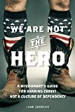 img - for We Are Not the Hero: A Missionary's Guide to Sharing Christ, Not a Culture of Dependency book / textbook / text book