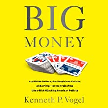 Big Money: 2.5 Billion Dollars, One Suspicious Vehicle, and a Pimp - on the Trail of the Ultra-Rich Hijacking American Politics (       UNABRIDGED) by Kenneth P. Vogel Narrated by Jonathan Yen