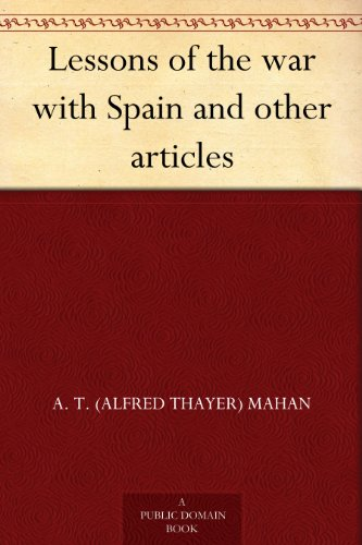 A. T. (Alfred Thayer) Mahan - Lessons of the war with Spain and other articles (English Edition)