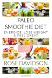 Rose Davidson Paleo Smoothie Diet: 20 Recipes to Energize, Lose Weight and Feel Great