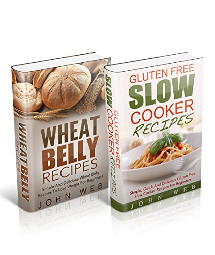 Wheat Belly: Wheat Belly Box Set - Wheat Belly Recipes & Gluten Free Slow Cooker Recipes (Grain Free, Gluten Free, Wheat Free) by John Web