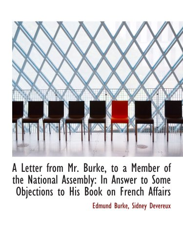 A Letter from Mr. Burke, to a Member of the National Assembly: In Answer to Some Objections to His B
