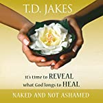 Naked and Not Ashamed: We've Been Afraid to Reveal What God Longs to Heal | T. D. Jakes