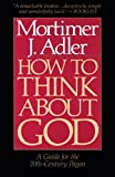 How to Think About God: A Guide for the 20th-Century Pagan (0020160224) by Adler, Mortimer J.